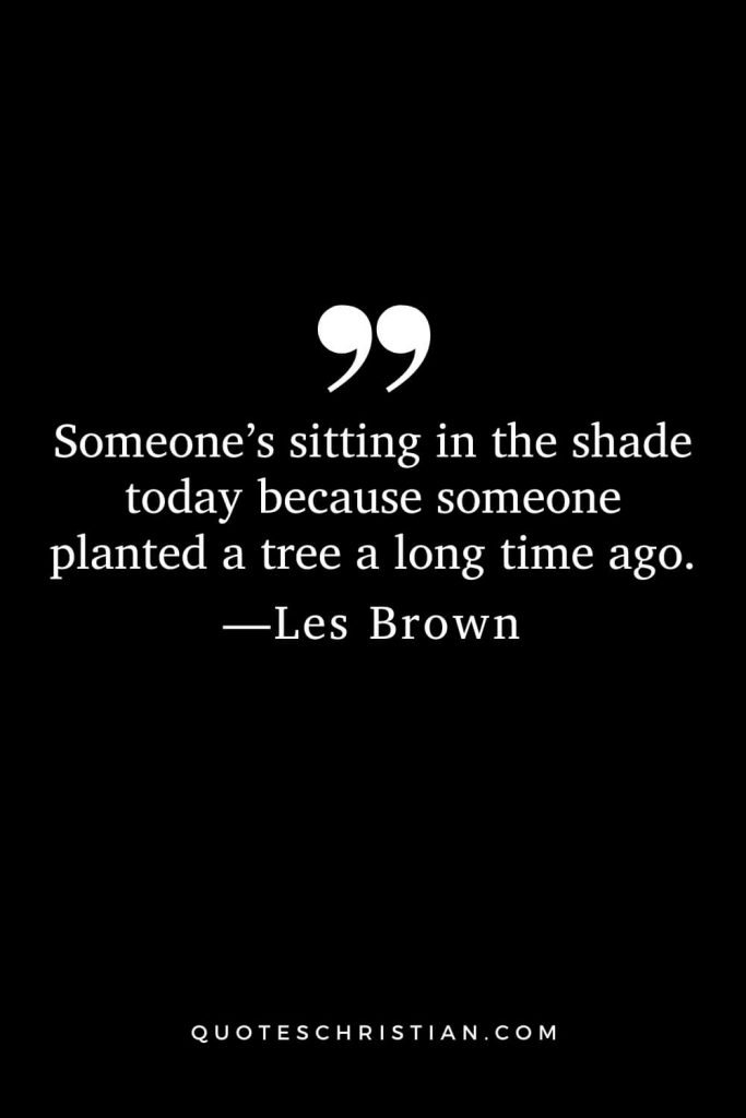 Motivational Les Brown Quotes (20): Someone's sitting in the shade today because someone planted a tree a long time ago.