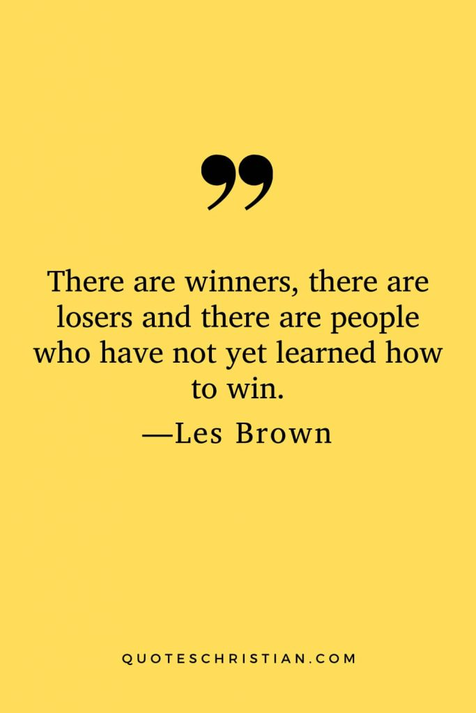 Motivational Les Brown Quotes (22): There are winners, there are losers and there are people who have not yet learned how to win.