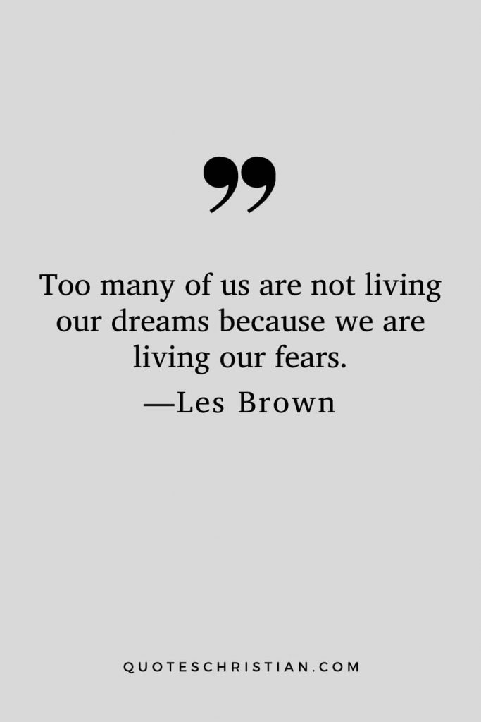 Motivational Les Brown Quotes (23): Too many of us are not living our dreams because we are living our fears.