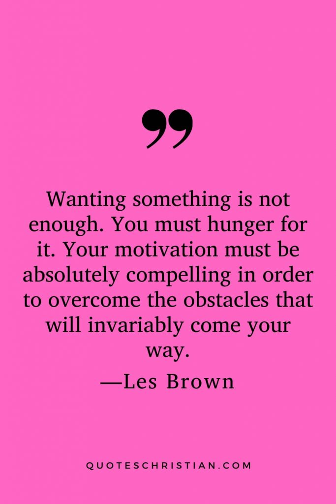 Motivational Les Brown Quotes (24): Wanting something is not enough. You must hunger for it. Your motivation must be absolutely compelling in order to overcome the obstacles that will invariably come your way.