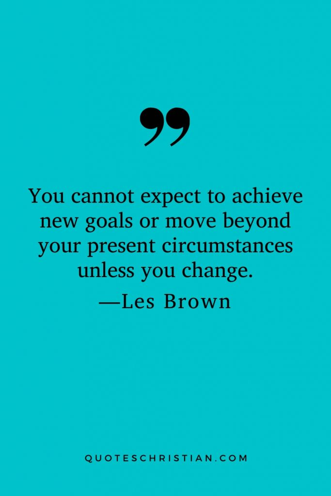 Motivational Les Brown Quotes (25): You cannot expect to achieve new goals or move beyond your present circumstances unless you change.