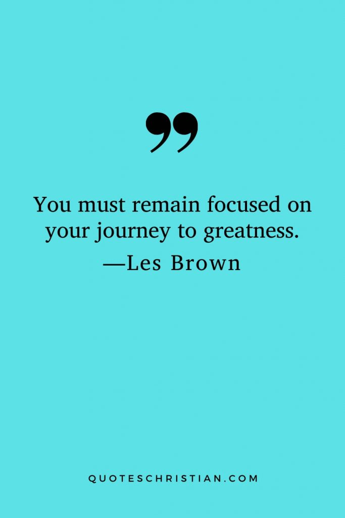 Motivational Les Brown Quotes (26): You must remain focused on your journey to greatness.