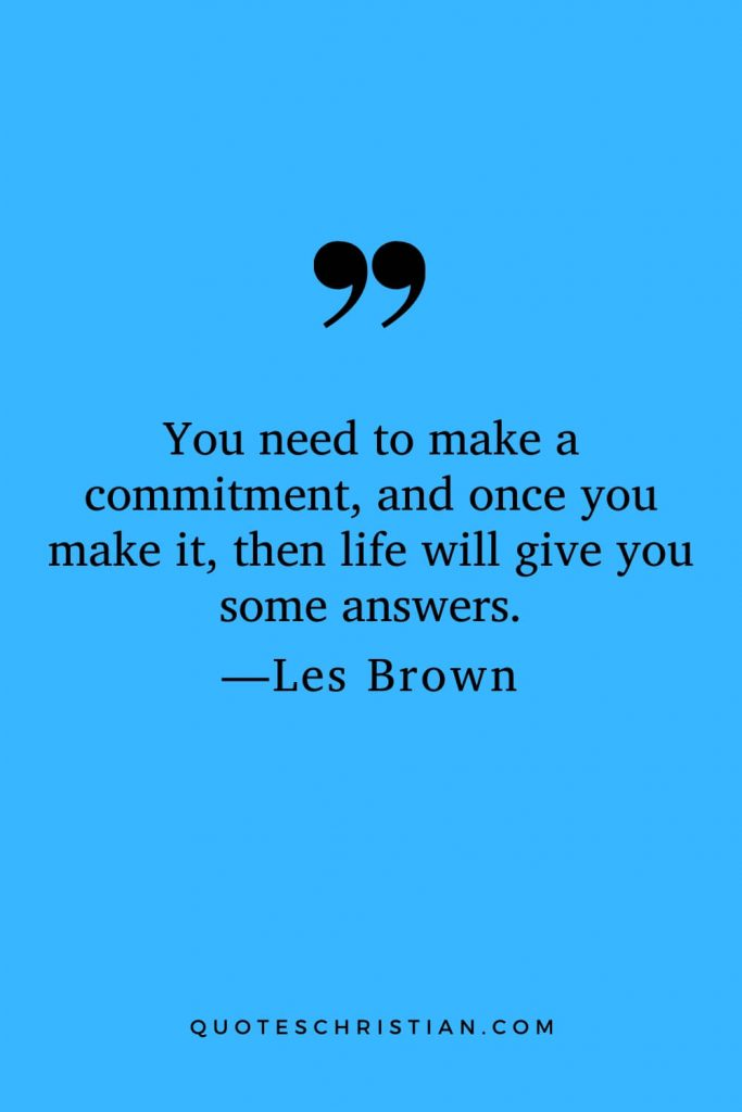 Motivational Les Brown Quotes (27): You need to make a commitment, and once you make it, then life will give you some answers