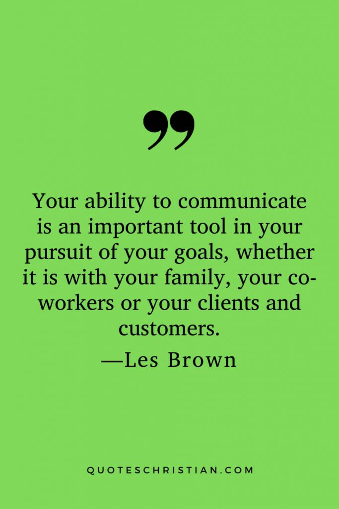 Motivational Les Brown Quotes (28): Your ability to communicate is an important tool in your pursuit of your goals, whether it is with your family, your co-workers or your clients and customers.
