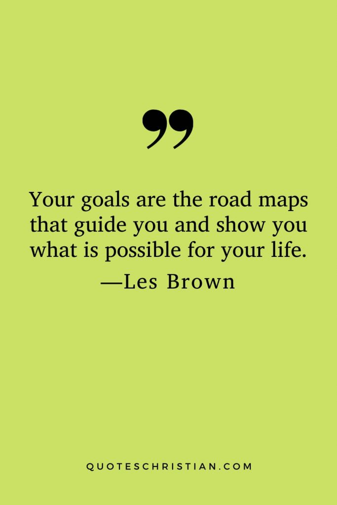 Motivational Les Brown Quotes (29): Your goals are the road maps that guide you and show you what is possible for your life.