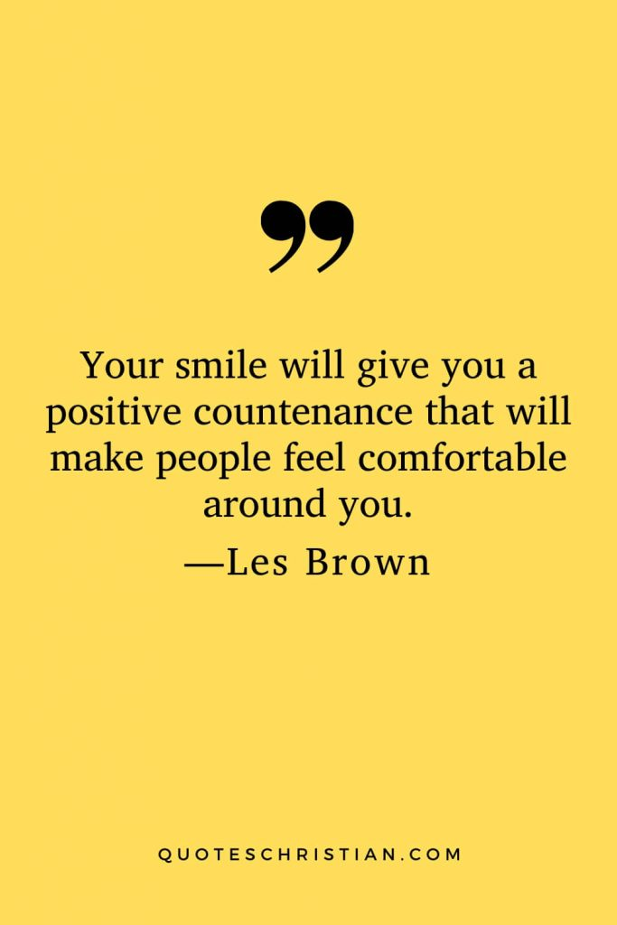 Motivational Les Brown Quotes (30): Your smile will give you a positive countenance that will make people feel comfortable around you.