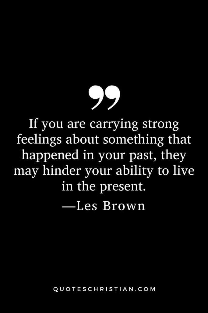 If you are carrying strong feelings about something that happened in your past, they may hinder your ability to live in the present.