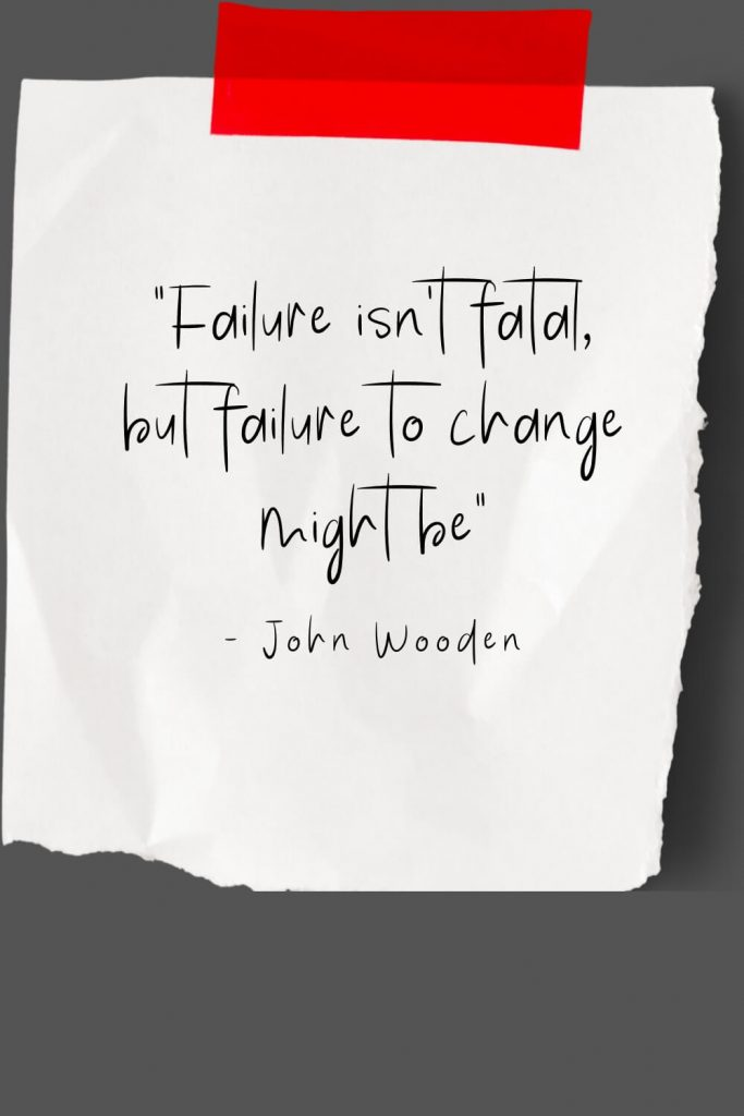 """Failure isn't fatal, but failure to change might be"" - John Wooden"