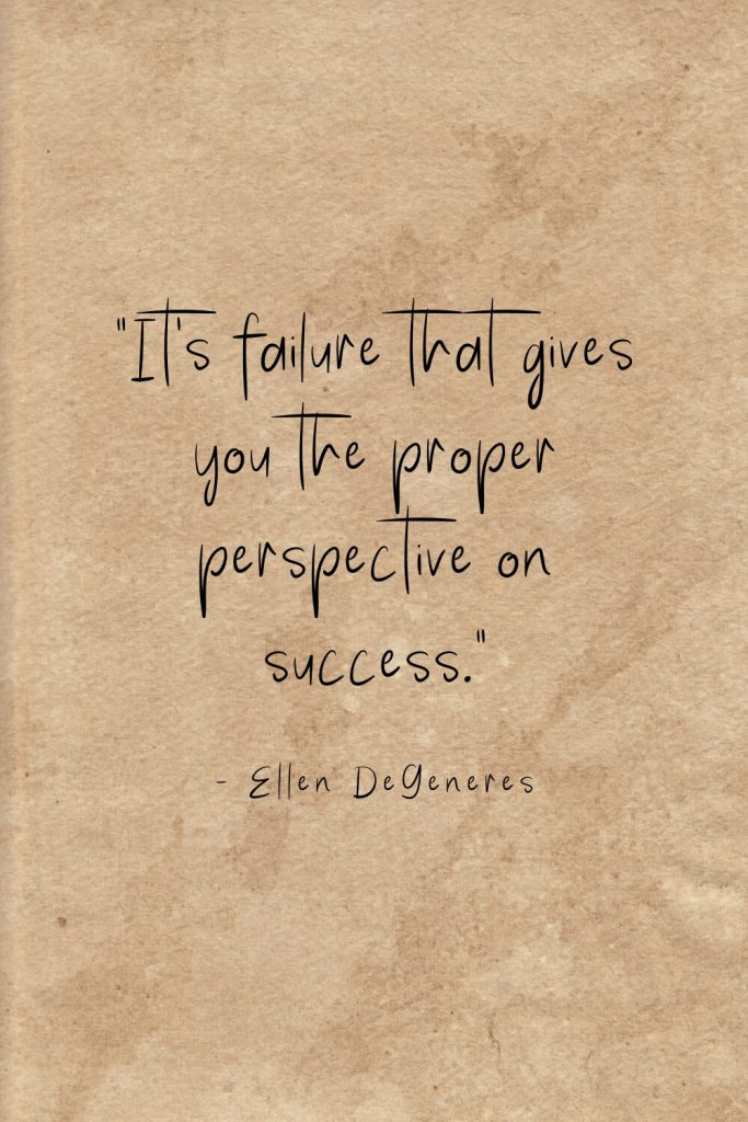 """It's failure that gives you the proper perspective on success."" - Ellen DeGeneres"