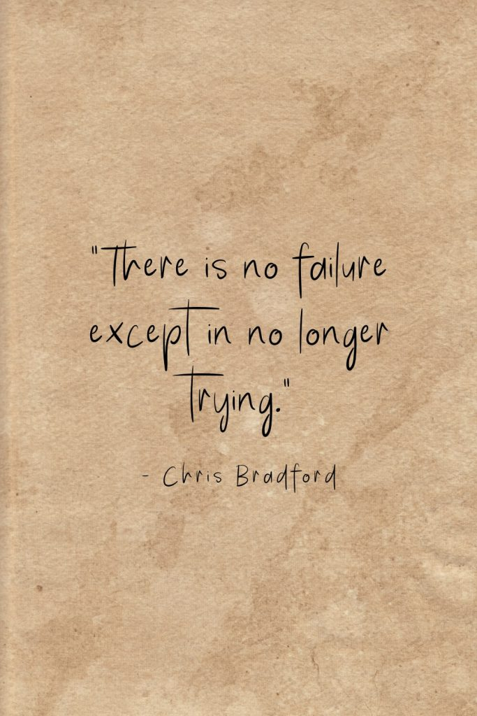 """There is no failure except in no longer trying."" - Chris Bradford"