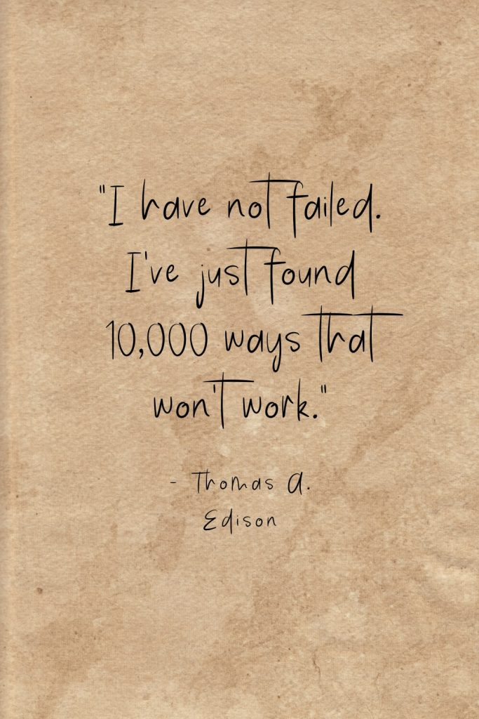 """I have not failed. I've just found 10,000 ways that won't work."" - Thomas A. Edison"