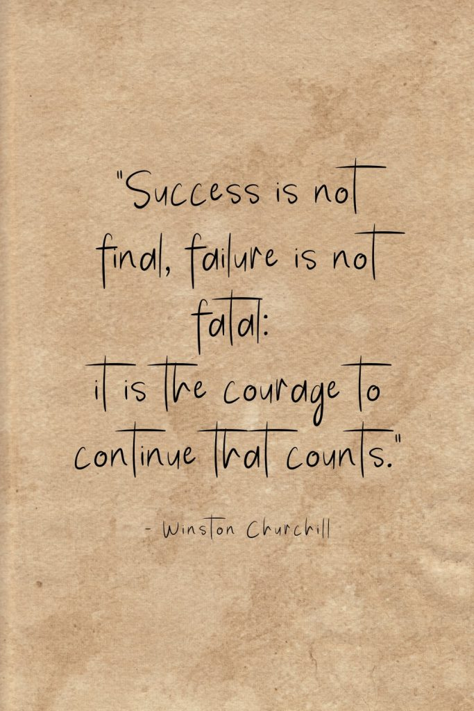 """Success is not final, failure is not fatal: it is the courage to continue that counts."" - Winston Churchill"