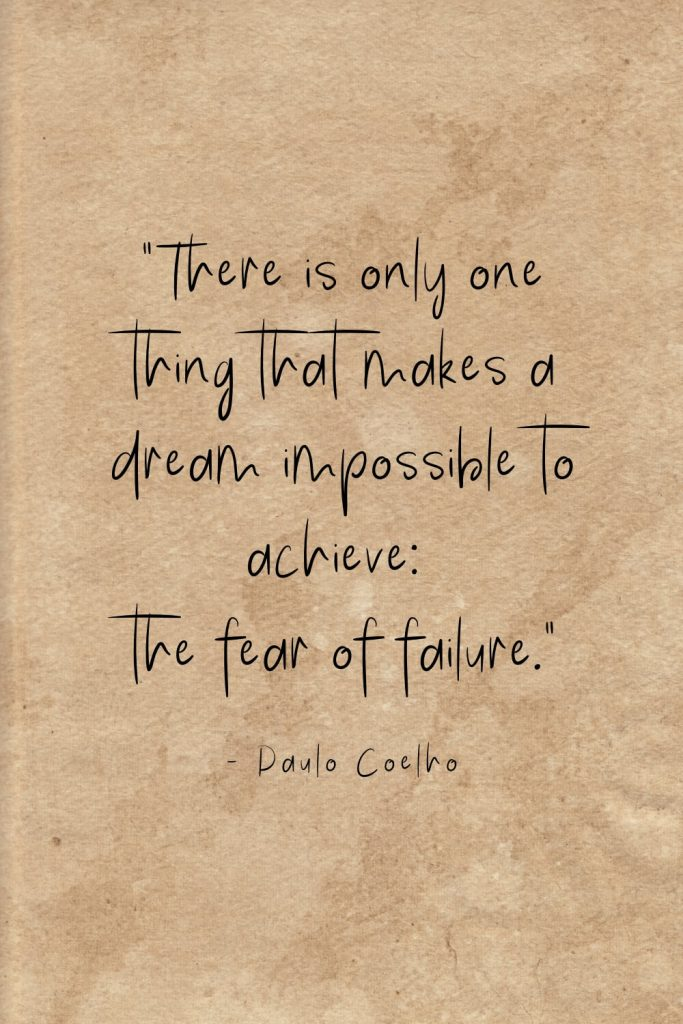 """There is only one thing that makes a dream impossible to achieve: the fear of failure."" - Paulo Coelho"