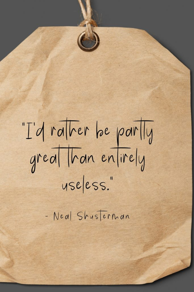 """I'd rather be partly great than entirely useless."" - Neal Shusterman"