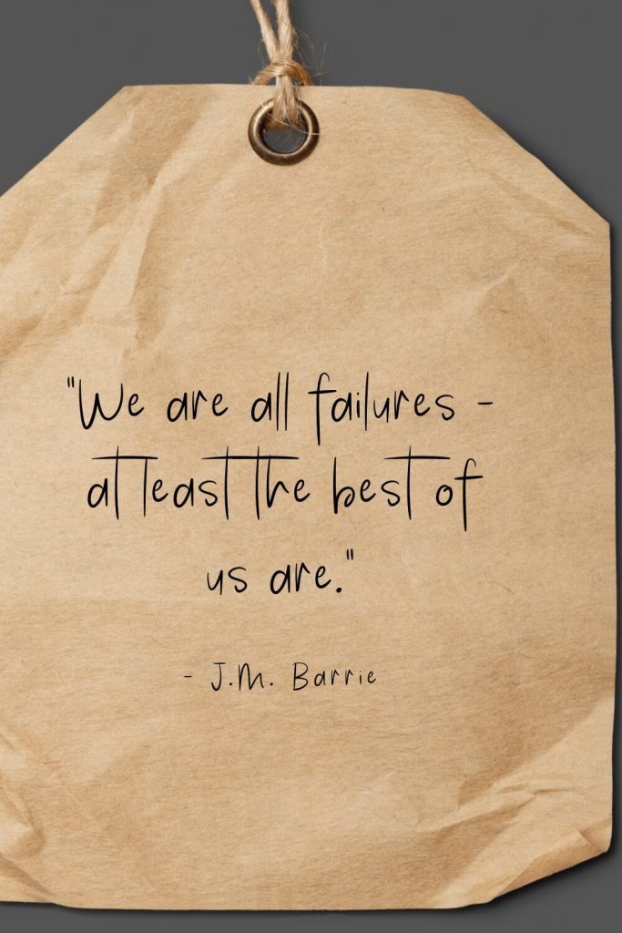 """We are all failures - at least the best of us are."" - J.M. Barrie"