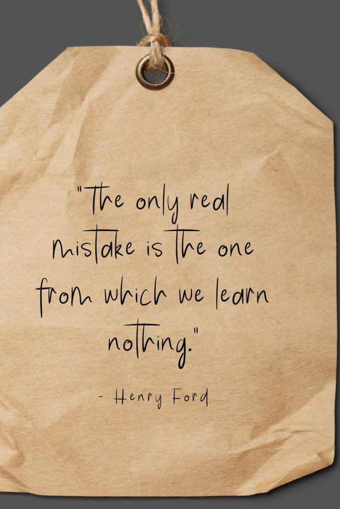 """The only real mistake is the one from which we learn nothing."" - Henry Ford"