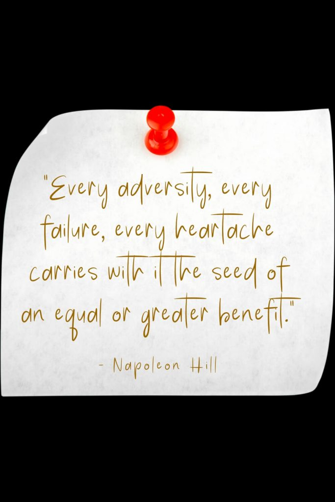 """Every adversity, every failure, every heartache carries with it the seed of an equal or greater benefit."" - Napoleon Hill"
