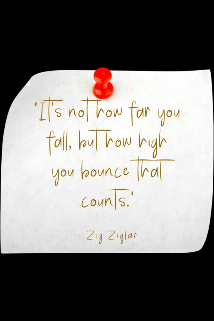 """It's not how far you fall, but how high you bounce that counts."" - Zig Ziglar"