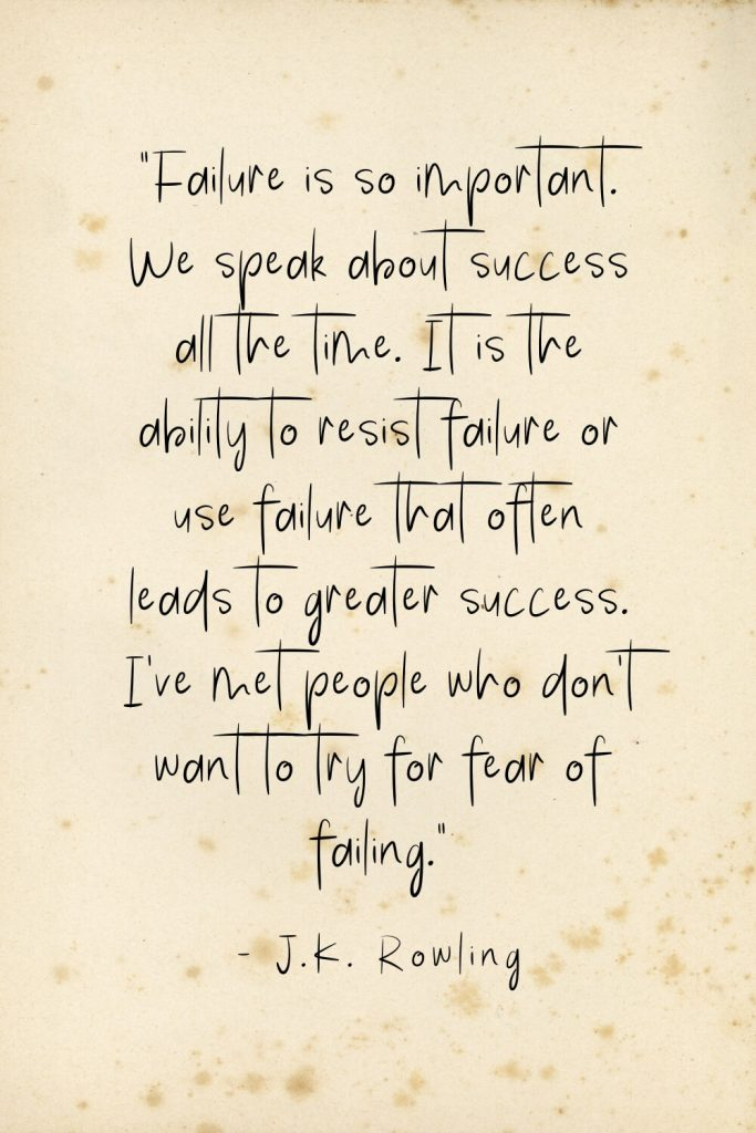 """Failure is so important. We speak about success all the time. It is the ability to resist failure or use failure that often leads to greater success. I've met people who don't want to try for fear of failing."" - J.K. Rowling"