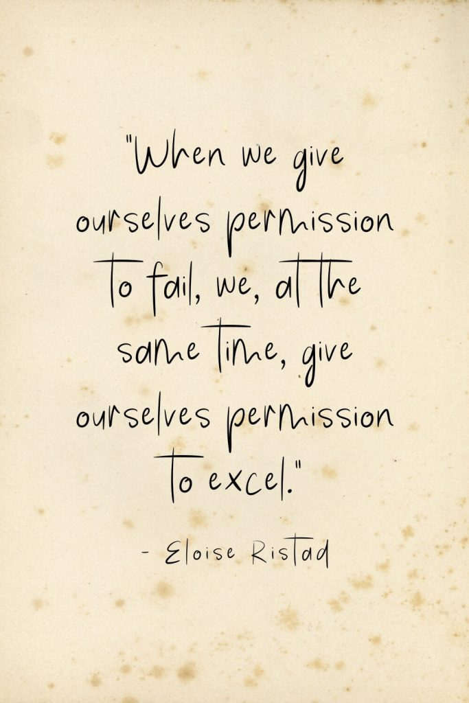 """When we give ourselves permission to fail, we, at the same time, give ourselves permission to excel."" - Eloise Ristad"