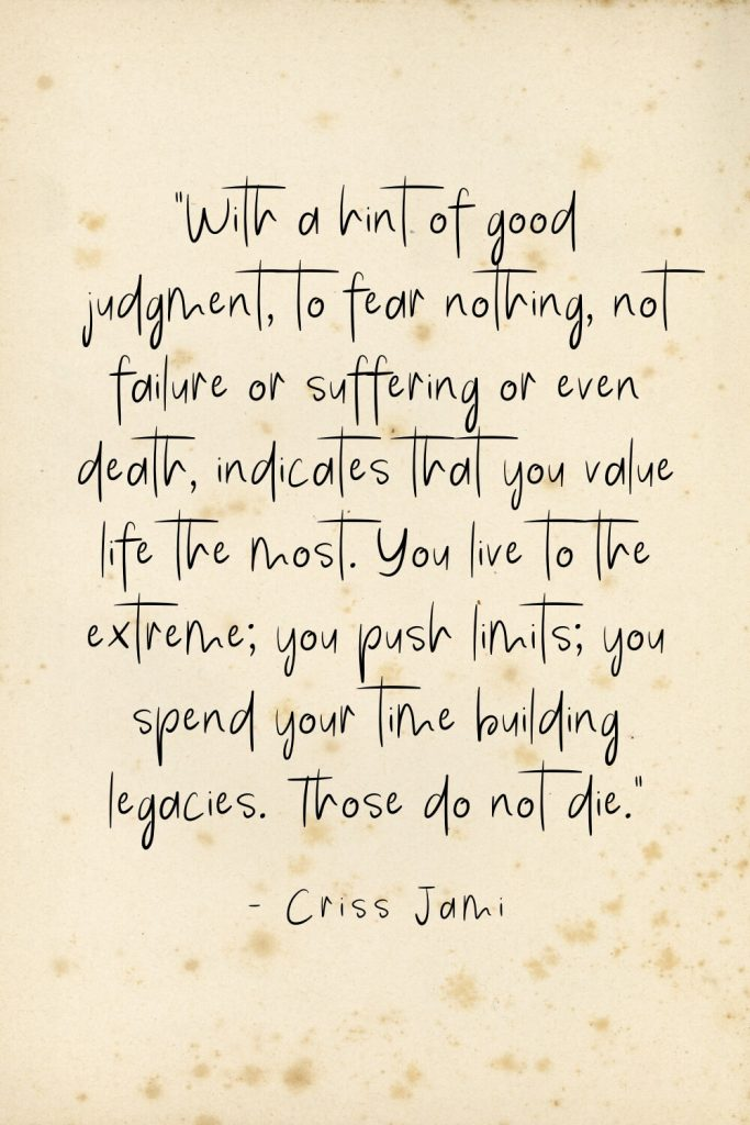 """With a hint of good judgment, to fear nothing, not failure or suffering or even death, indicates that you value life the most. You live to the extreme; you push limits; you spend your time building legacies. Those do not die."" - Criss Jami"