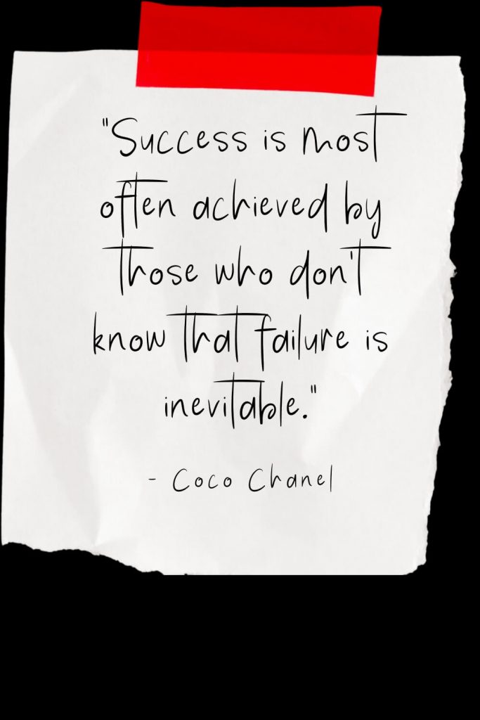 """Success is most often achieved by those who don't know that failure is inevitable."" - Coco Chanel"