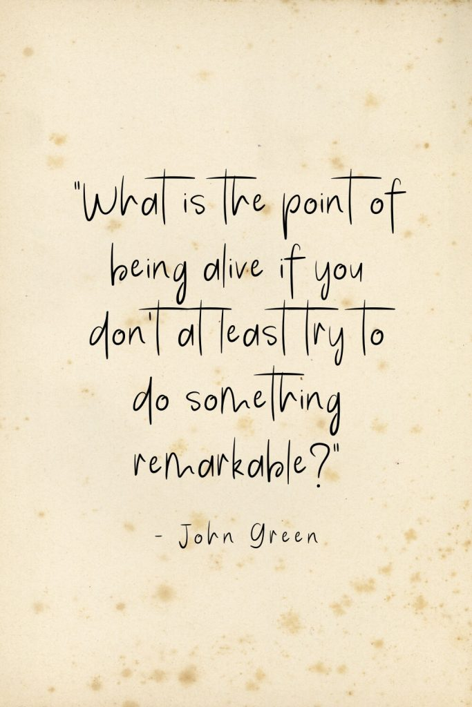 """What is the point of being alive if you don't at least try to do something remarkable?"" - John Green"