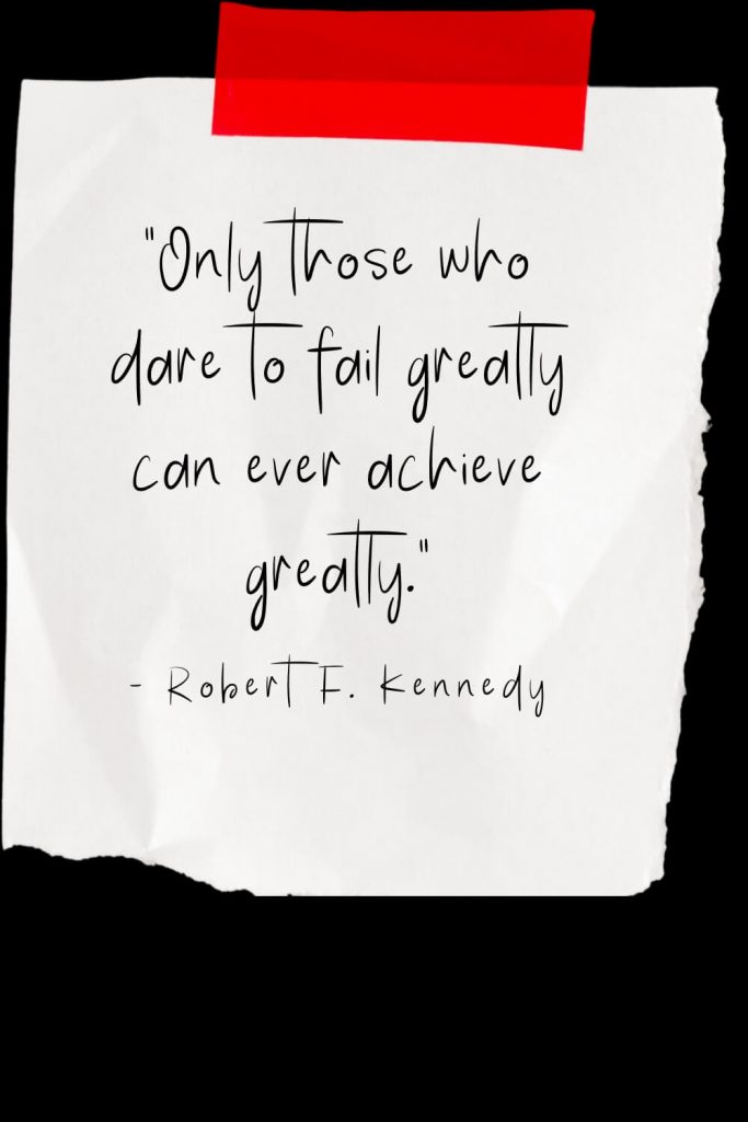 """Only those who dare to fail greatly can ever achieve greatly."" - Robert F. Kennedy"