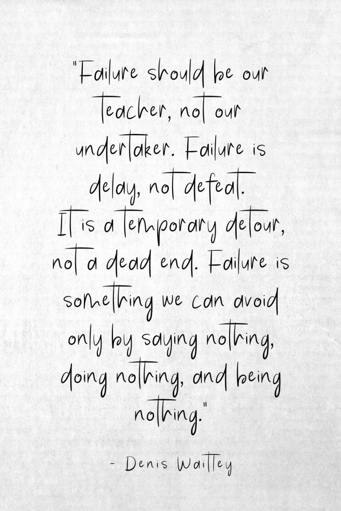 """Failure should be our teacher, not our undertaker. Failure is delay, not defeat. It is a temporary detour, not a dead end. Failure is something we can avoid only by saying nothing, doing nothing, and being nothing."" - Denis Waitley"