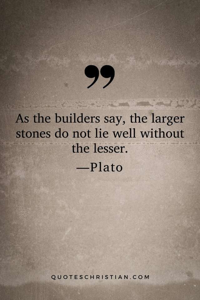 Quotes By Plato: As the builders say, the larger stones do not lie well without the lesser.