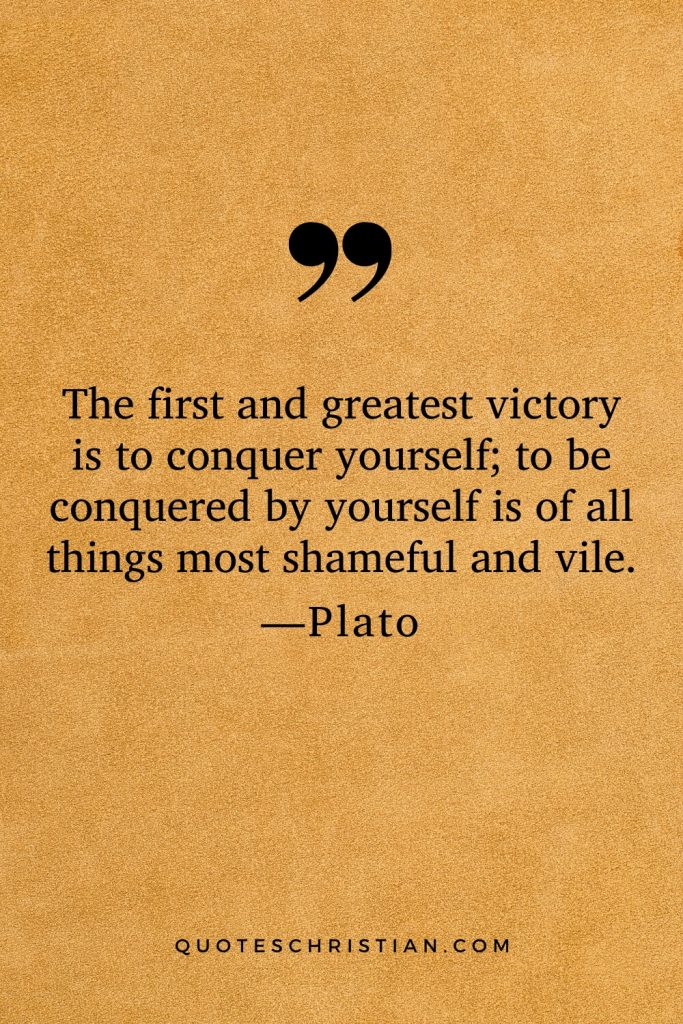 Quotes By Plato: The first and greatest victory is to conquer yourself; to be conquered by yourself is of all things most shameful and vile.