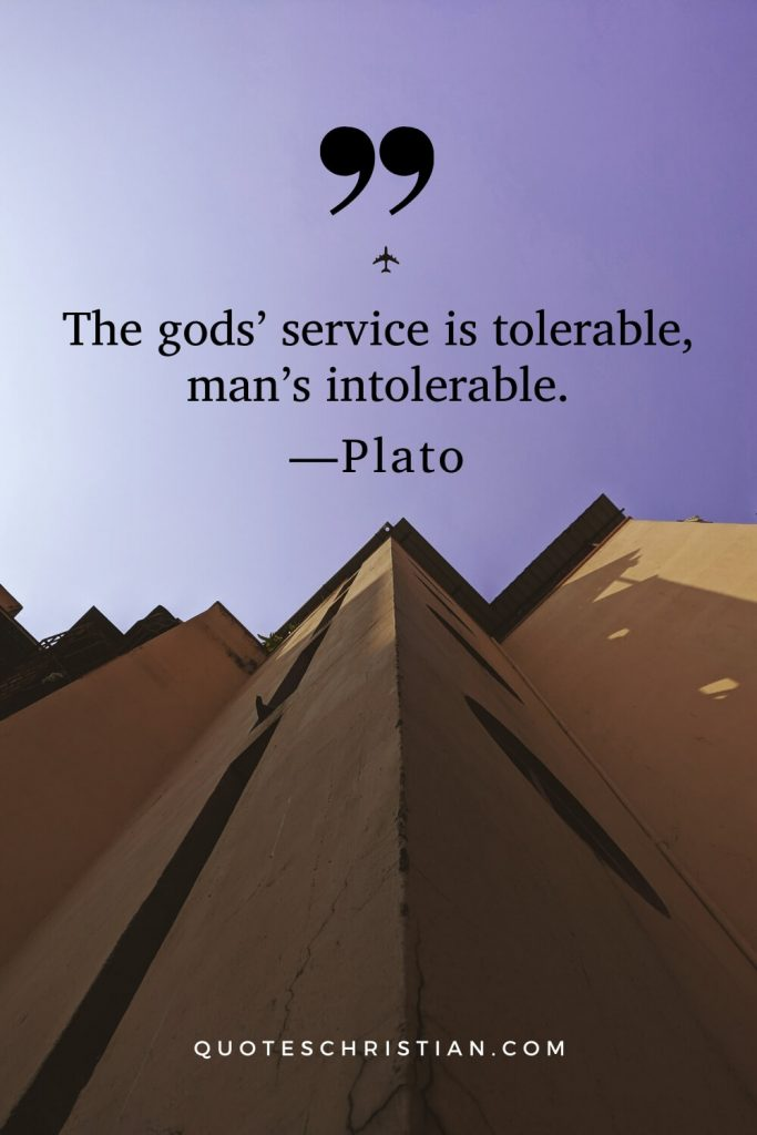 Quotes By Plato: The gods' service is tolerable, man's intolerable.