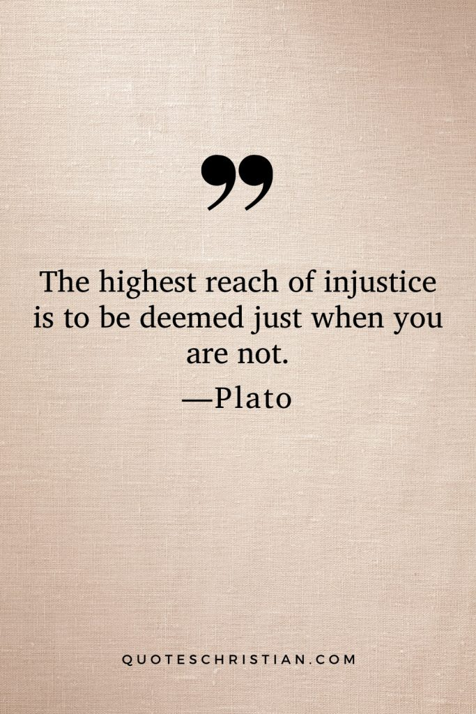 Quotes By Plato: The highest reach of injustice is to be deemed just when you are not.