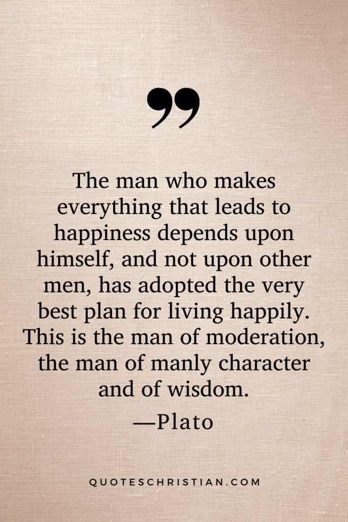 Quotes By Plato: The man who makes everything that leads to happiness depends upon himself, and not upon other men, has adopted the very best plan for living happily. This is the man of moderation, the man of manly character and of wisdom.