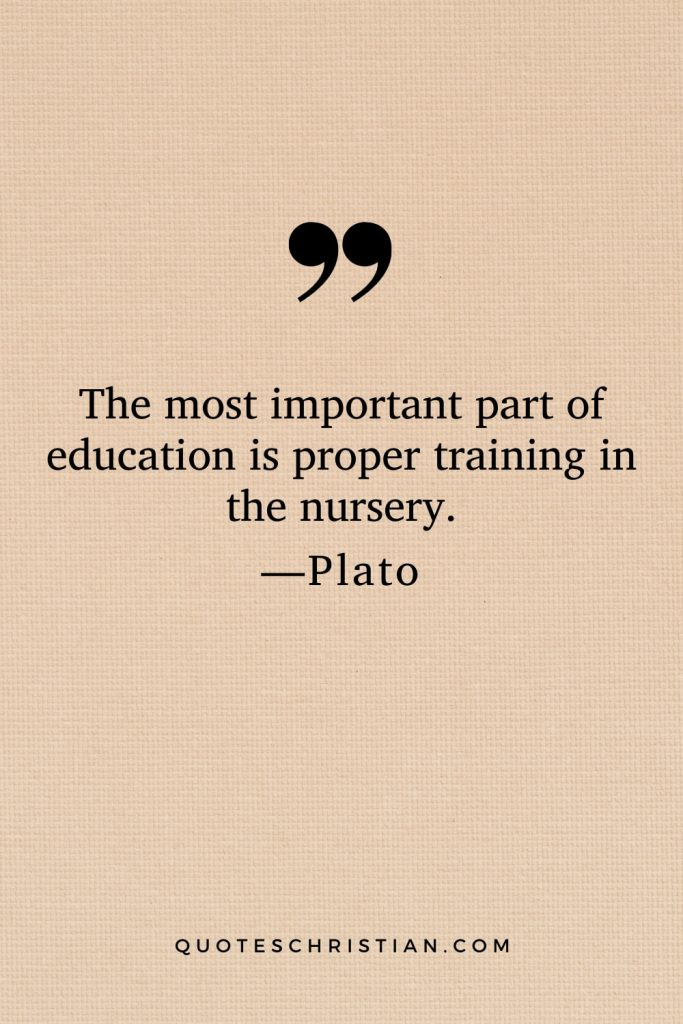 Quotes By Plato: The most important part of education is proper training in the nursery.
