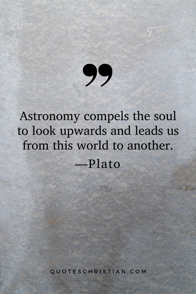 Quotes By Plato: Astronomy compels the soul to look upwards and leads us from this world to another.
