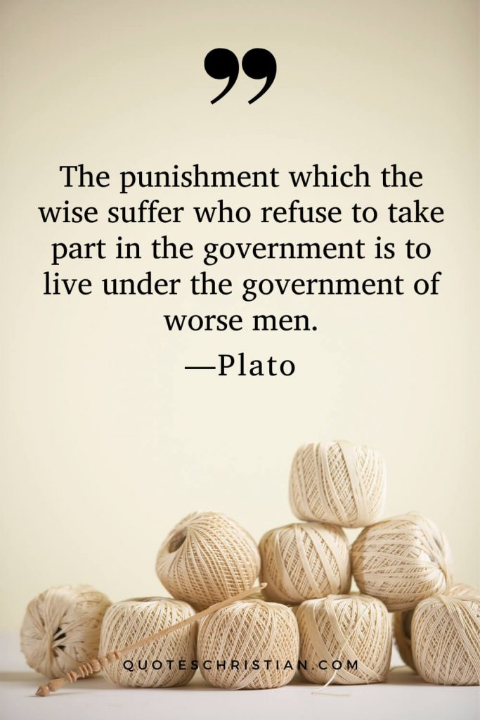 Quotes By Plato: The punishment which the wise suffer who refuse to take part in the government is to live under the government of worse men.