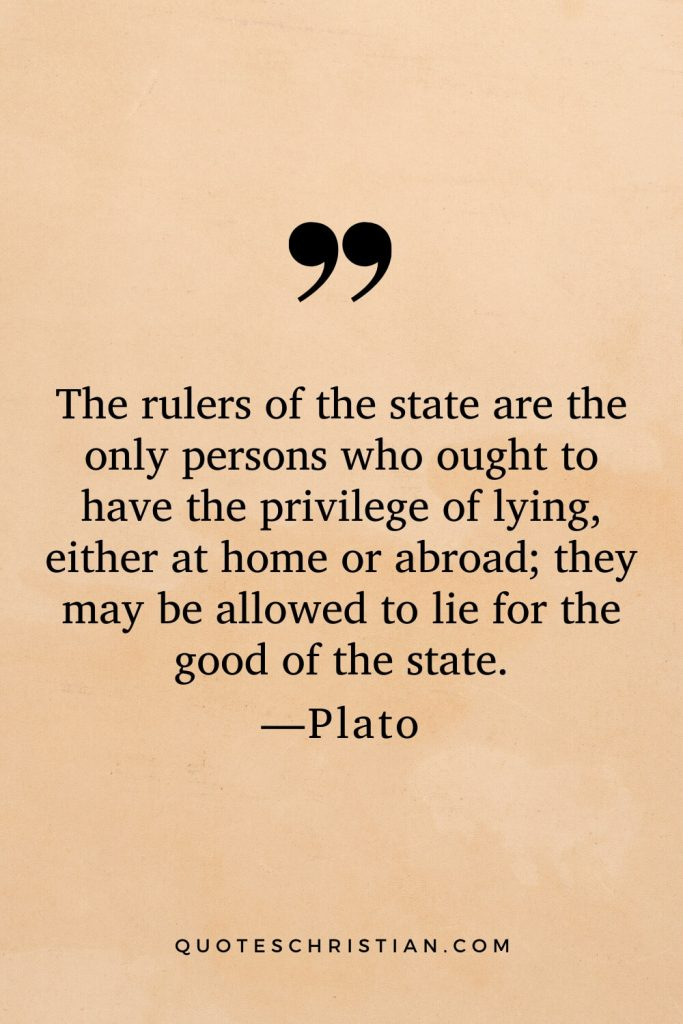 Quotes By Plato: The rulers of the state are the only persons who ought to have the privilege of lying, either at home or abroad; they may be allowed to lie for the good of the state.