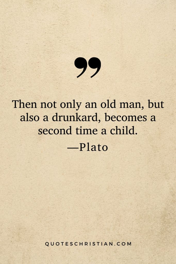 Quotes By Plato: Then not only an old man, but also a drunkard, becomes a second time a child.