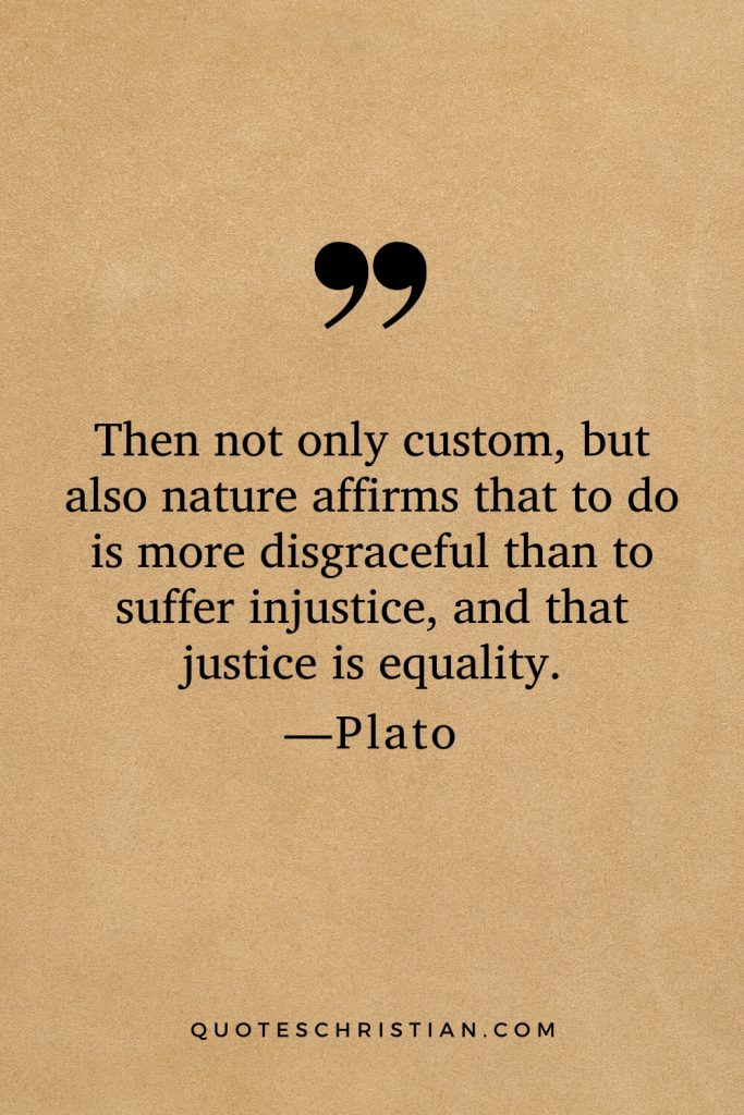 Quotes By Plato: Then not only custom, but also nature affirms that to do is more disgraceful than to suffer injustice, and that justice is equality.