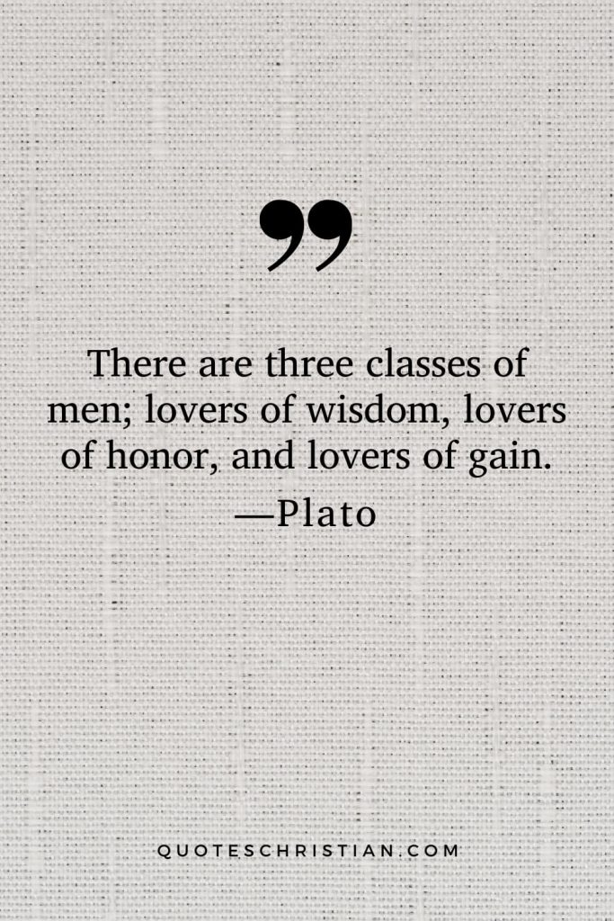 Quotes By Plato: There are three classes of men; lovers of wisdom, lovers of honor, and lovers of gain.