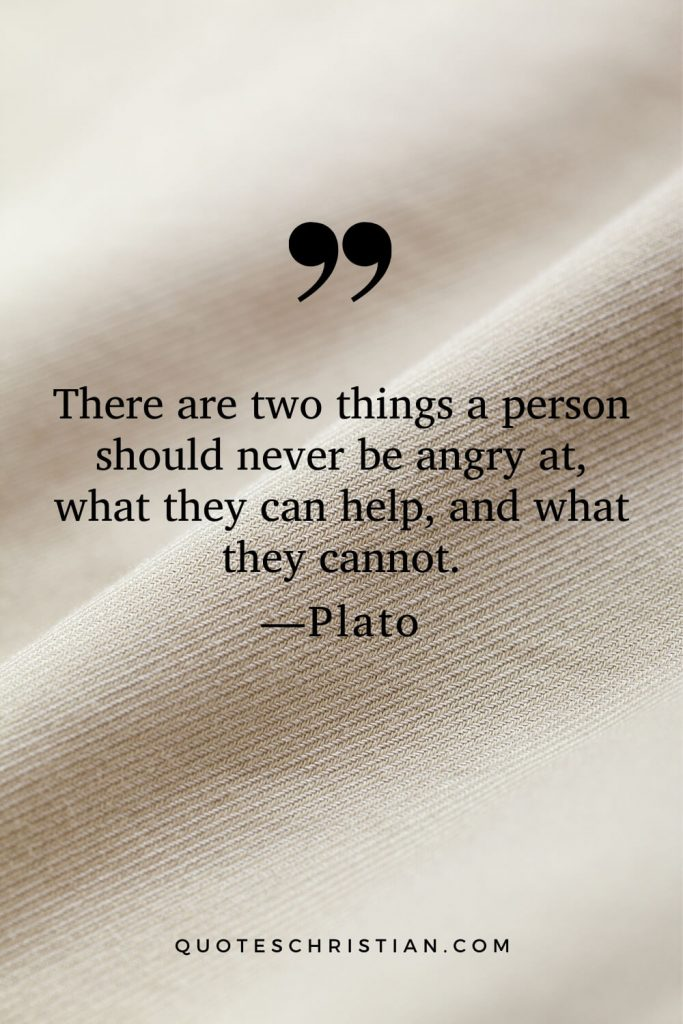 Quotes By Plato: There are two things a person should never be angry at, what they can help, and what they cannot.