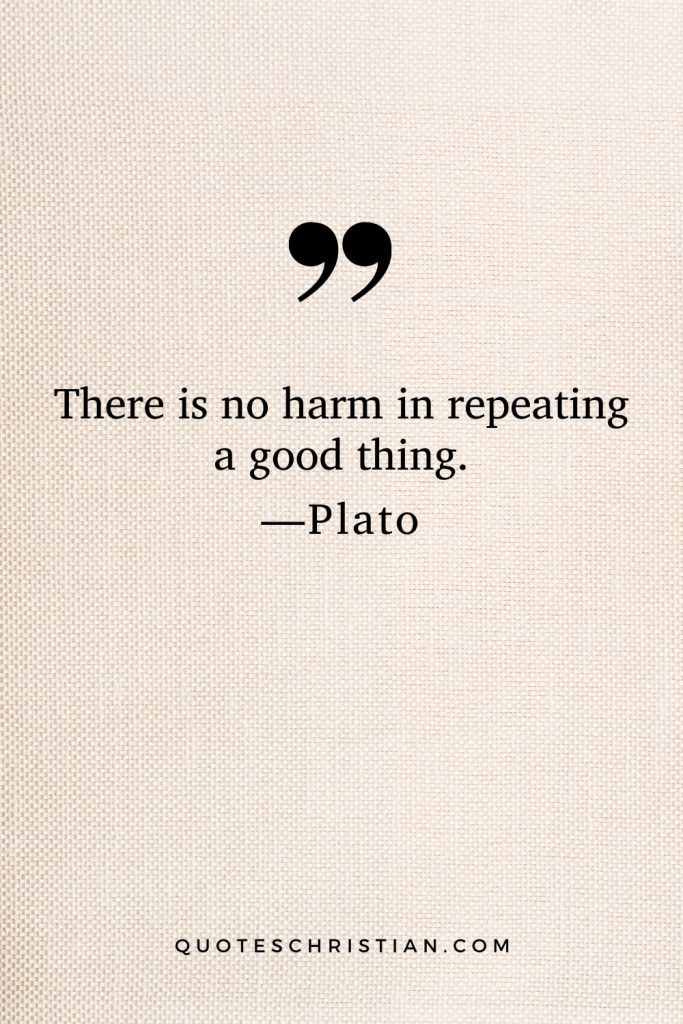Quotes By Plato: There is no harm in repeating a good thing.