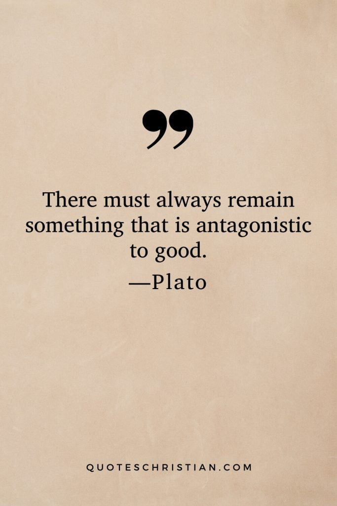 Quotes By Plato: There must always remain something that is antagonistic to good.