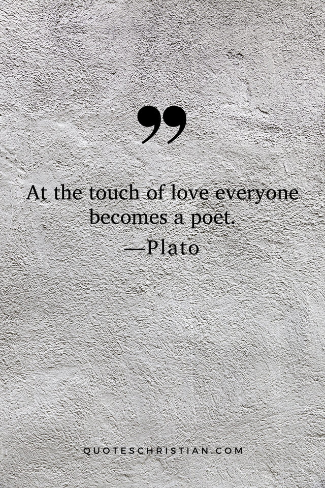 Quotes By Plato: At the touch of love, everyone becomes a poet.