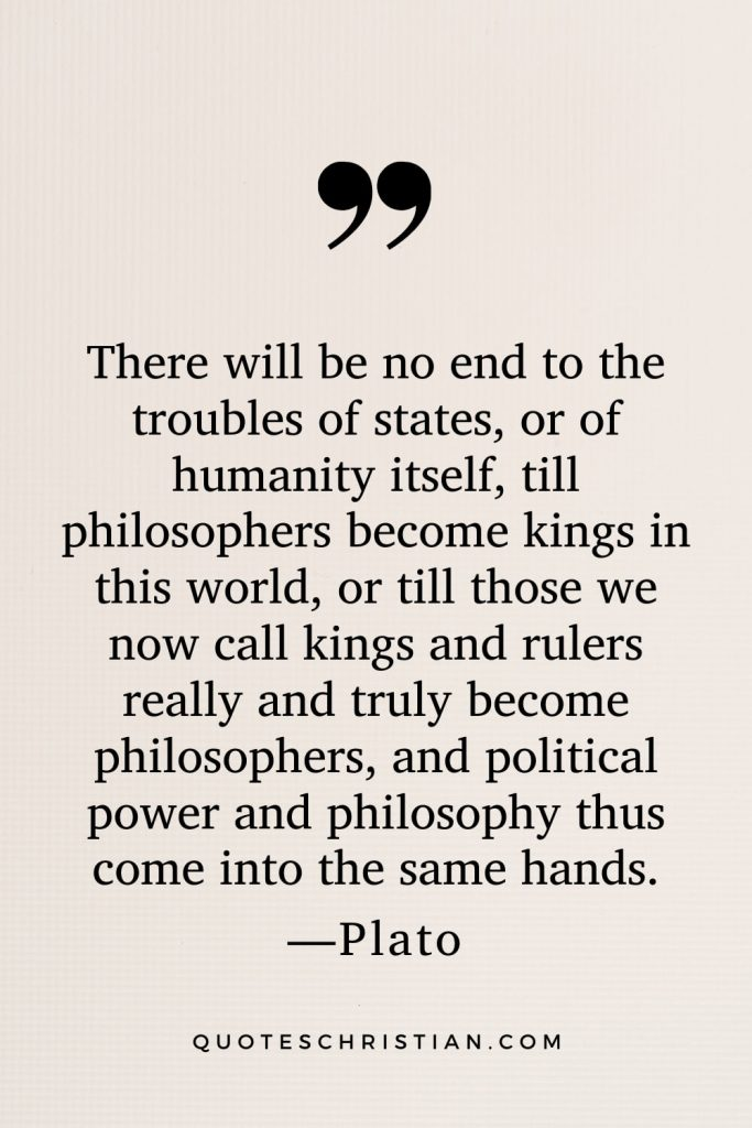 Quotes By Plato: There will be no end to the troubles of states, or of humanity itself, till philosophers become kings in this world, or till those we now call kings and rulers really and truly become philosophers, and political power and philosophy thus come into the same hands.
