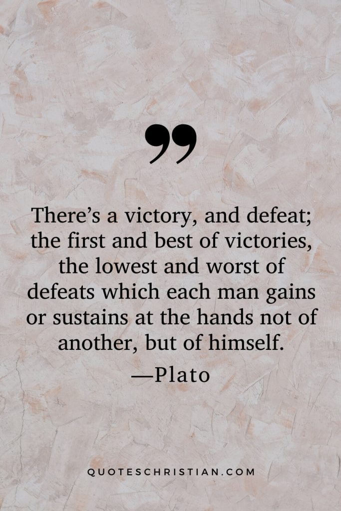 Quotes By Plato: There's a victory, and defeat; the first and best of victories, the lowest and worst of defeats which each man gains or sustains at the hands not of another, but of himself.