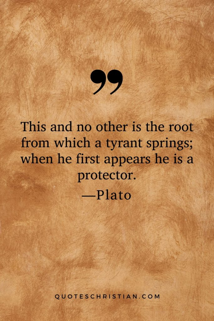 Quotes By Plato: This and no other is the root from which a tyrant springs; when he first appears he is a protector.
