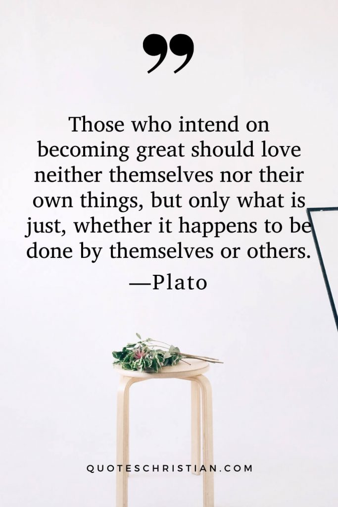 Quotes By Plato: Those who intend on becoming great should love neither themselves nor their own things, but only what is just, whether it happens to be done by themselves or others.