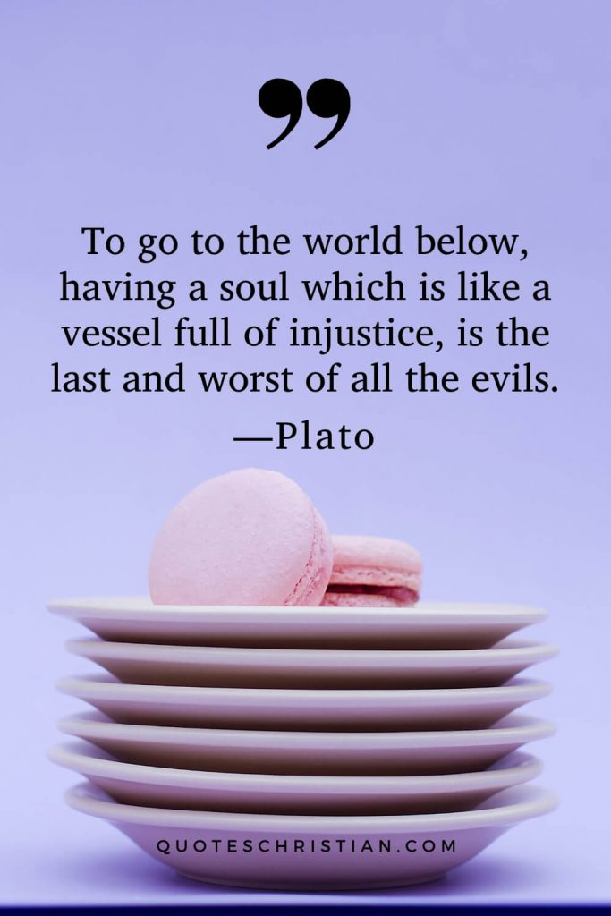Quotes By Plato: To go to the world below, having a soul which is like a vessel full of injustice, is the last and worst of all the evils.